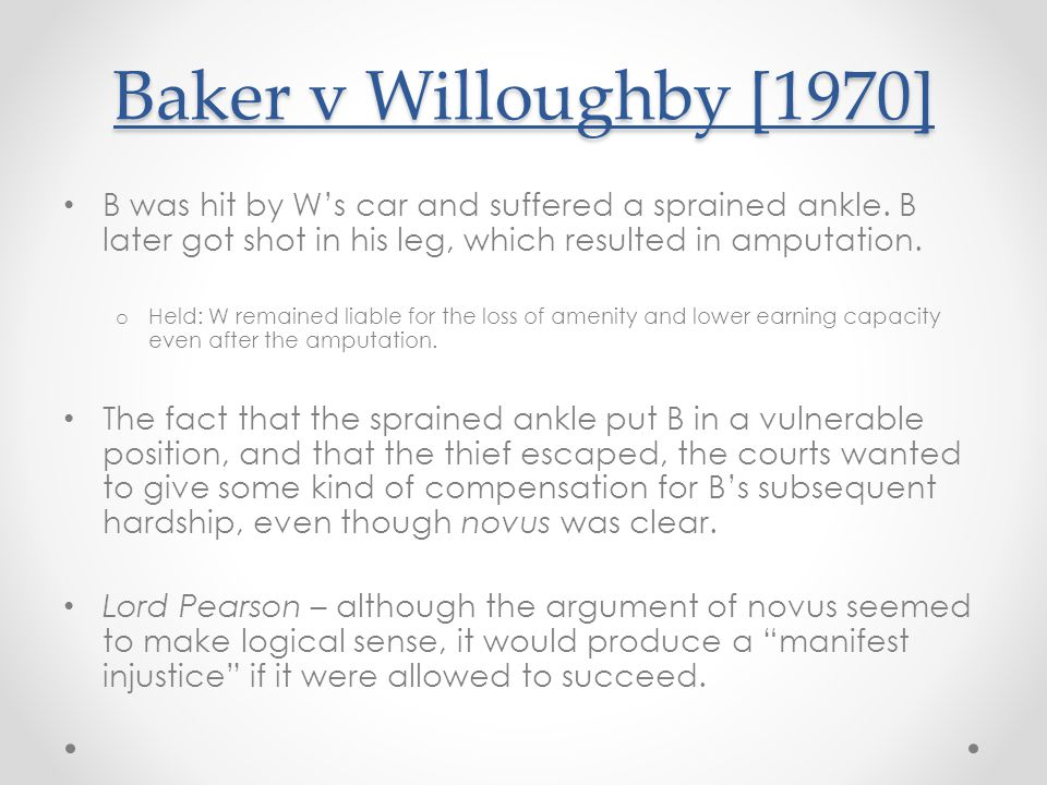 Baker v Willoughby [1970] B was hit by W's car and suffered a sprained ankle. B later got shot in his leg, which resulted in amputation.